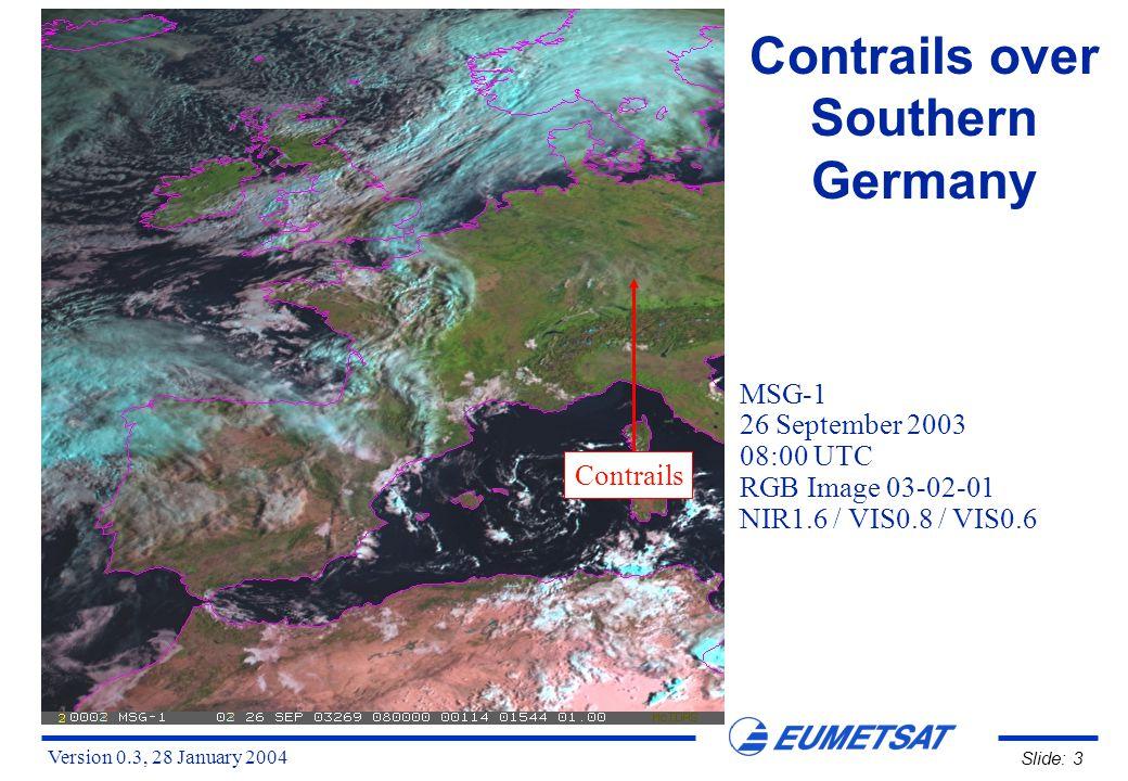 Version 0.3, 28 January 2004 Slide: 4 Contrails over Southern Germany MSG-1 26 September 2003 08:00 UTC RGB Image 01-03-09 VIS0.6 / NIR1.6 / IR10.8 Contrails