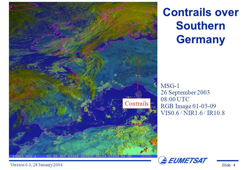 Version 0.3, 28 January 2004 Slide: 5 Contrails over Southern Germany MSG-1 26 September 2003 08:00 UTC RGB Image 01-04-09 VIS0.6 / IR3.9 / IR10.8 Contrails