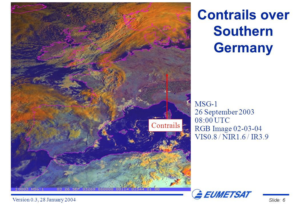 Version 0.3, 28 January 2004 Slide: 6 Contrails over Southern Germany MSG-1 26 September 2003 08:00 UTC RGB Image 02-03-04 VIS0.8 / NIR1.6 / IR3.9 Contrails