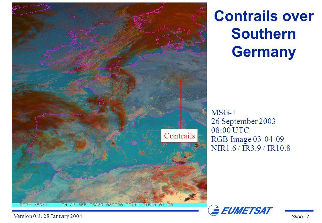 Version 0.3, 28 January 2004 Slide: 8 Contrails over Southern Germany MSG-1, 26 September 2003, 08:00 UTC Channel 01 (VIS0.6) Channel 02 (VIS0.8) Contrails