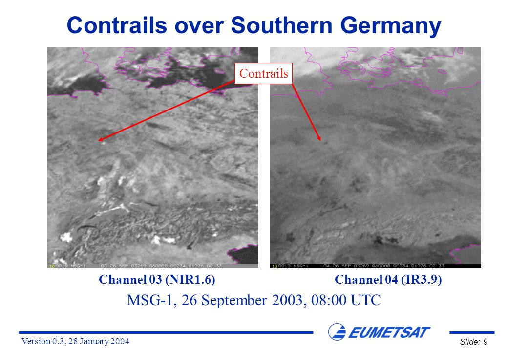 Version 0.3, 28 January 2004 Slide: 30 Detection of Contrails HRVIS: straight white lines (if no low-level clouds) or dark lines (shadow on lower clouds) IR12.0-IR10.8: dark lines RGB HRV/HRV/IR12.0-IR10.8: straight yellow lines over blueish clear ground Large contrails can be detected in VIS, IR and WV channels, and also in differences like IR3.9-IR10.8 and IR8.7-IR10.8, but they appear most clearly in: Contrails can be best observed from MSG in the early morning or late afternoon in the visible channels (low sun angle and shadows help)