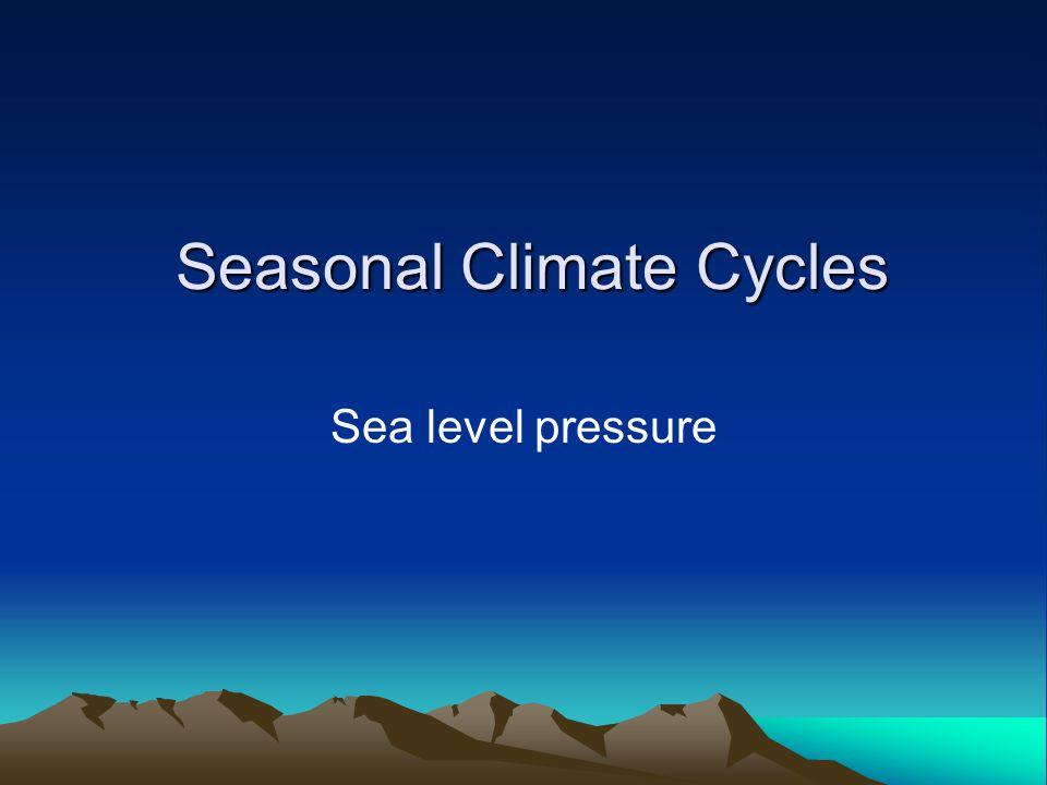 Seasonal Climate Cycles Seasonal Climate Cycles Sea level pressure