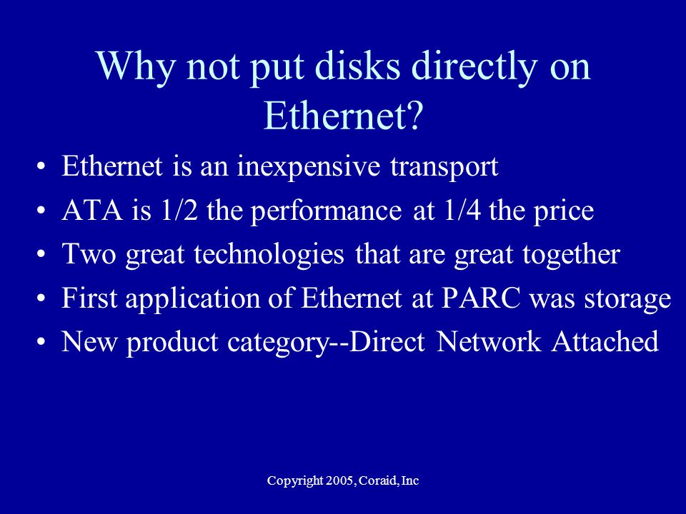 Copyright 2005, Coraid, Inc Why not put disks directly on Ethernet? Ethernet is an inexpensive transport ATA is 1/2 the performance at 1/4 the price T