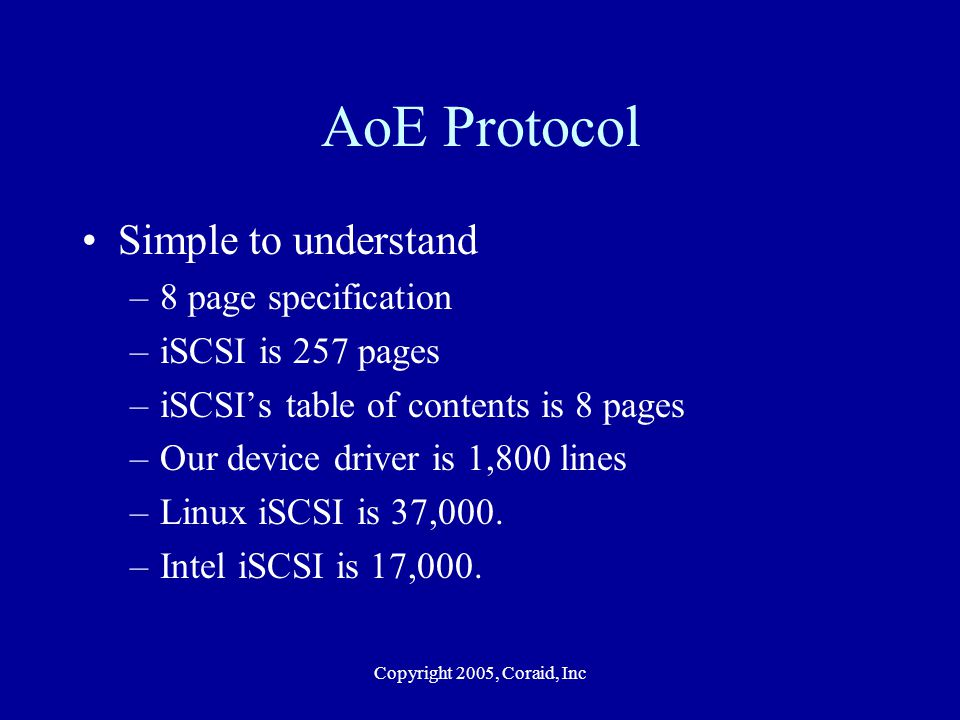 Copyright 2005, Coraid, Inc AoE Protocol Simple to understand –8 page specification –iSCSI is 257 pages –iSCSIs table of contents is 8 pages –Our devi