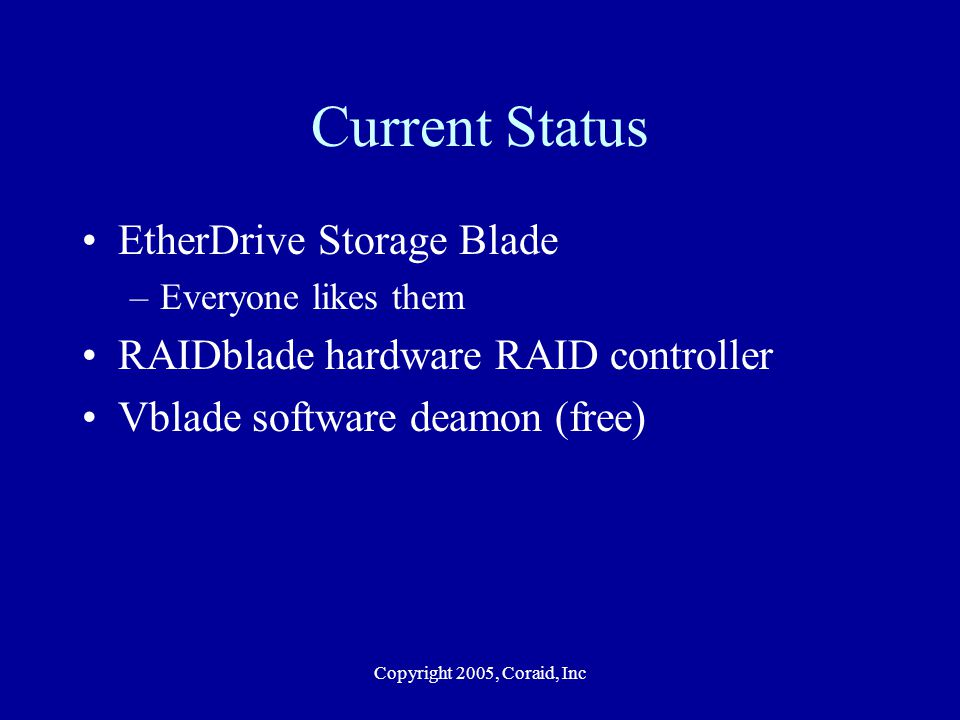 Copyright 2005, Coraid, Inc Current Status EtherDrive Storage Blade –Everyone likes them RAIDblade hardware RAID controller Vblade software deamon (free)