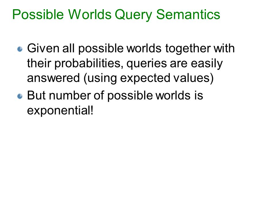 Possible Worlds Query Semantics Given all possible worlds together with their probabilities, queries are easily answered (using expected values) But number of possible worlds is exponential!