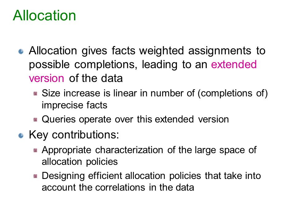 Allocation Allocation gives facts weighted assignments to possible completions, leading to an extended version of the data Size increase is linear in number of (completions of) imprecise facts Queries operate over this extended version Key contributions: Appropriate characterization of the large space of allocation policies Designing efficient allocation policies that take into account the correlations in the data