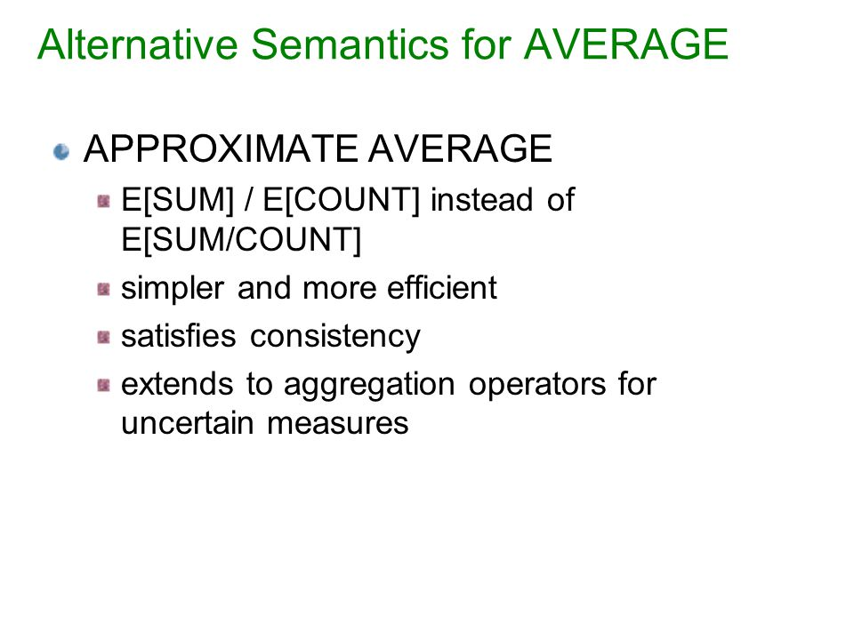 Alternative Semantics for AVERAGE APPROXIMATE AVERAGE E[SUM] / E[COUNT] instead of E[SUM/COUNT] simpler and more efficient satisfies consistency extends to aggregation operators for uncertain measures