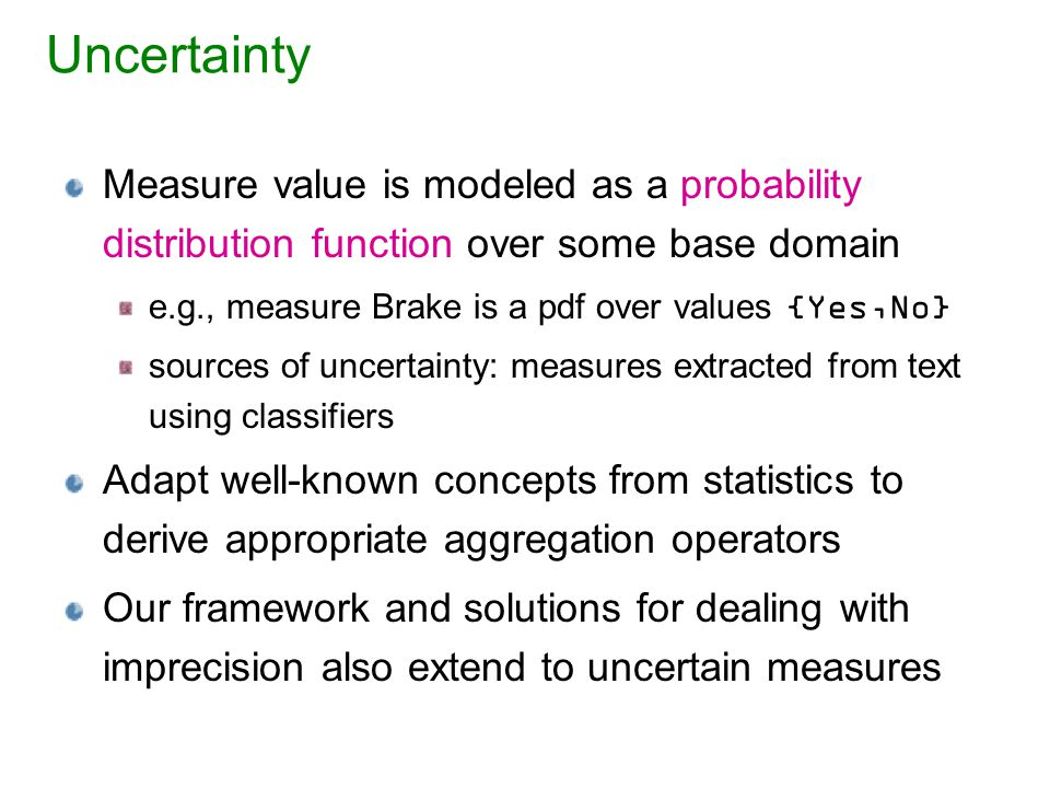 Uncertainty Measure value is modeled as a probability distribution function over some base domain e.g., measure Brake is a pdf over values {Yes,No} sources of uncertainty: measures extracted from text using classifiers Adapt well-known concepts from statistics to derive appropriate aggregation operators Our framework and solutions for dealing with imprecision also extend to uncertain measures