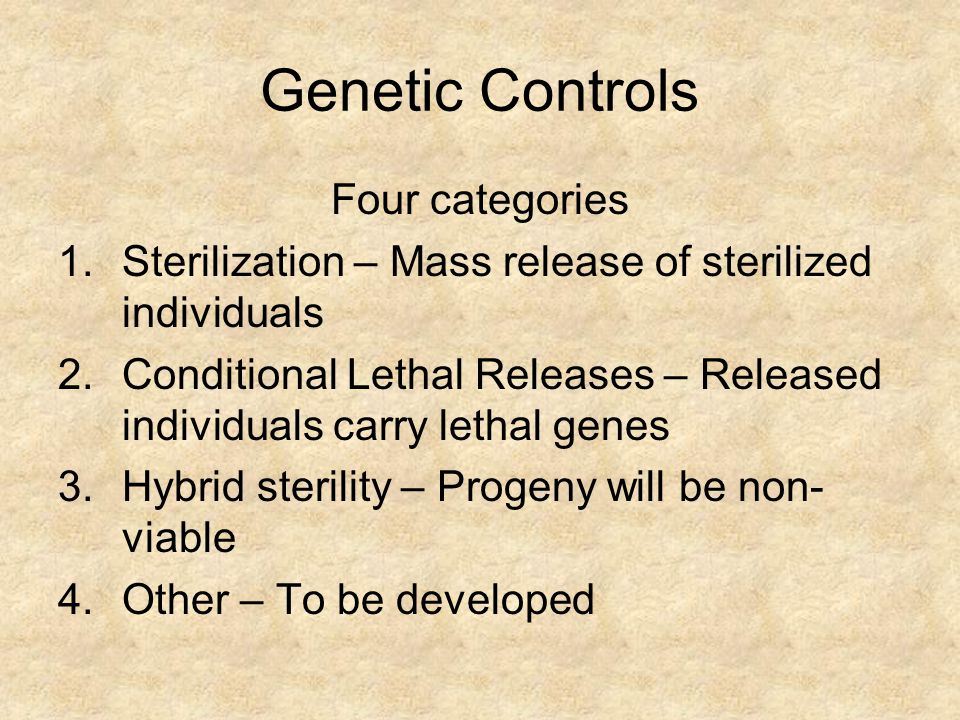 Genetic Controls Four categories 1.Sterilization – Mass release of sterilized individuals 2.Conditional Lethal Releases – Released individuals carry lethal genes 3.Hybrid sterility – Progeny will be non- viable 4.Other – To be developed