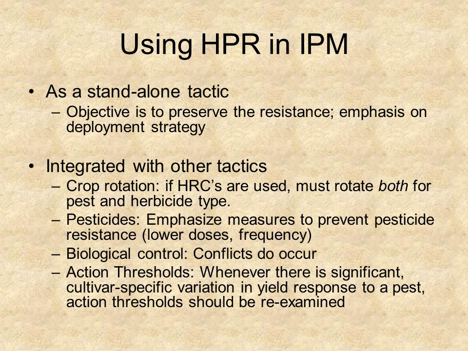 Using HPR in IPM As a stand-alone tactic –Objective is to preserve the resistance; emphasis on deployment strategy Integrated with other tactics –Crop rotation: if HRCs are used, must rotate both for pest and herbicide type.
