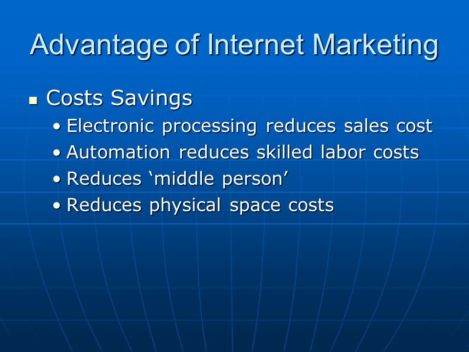 Advantage of Internet Marketing Costs Savings Costs Savings Electronic processing reduces sales costElectronic processing reduces sales cost Automatio