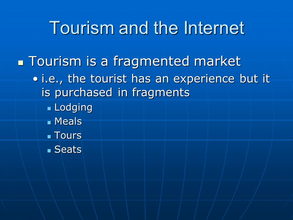 Tourism and the Internet Tourism is a fragmented market Tourism is a fragmented market i.e., the tourist has an experience but it is purchased in frag