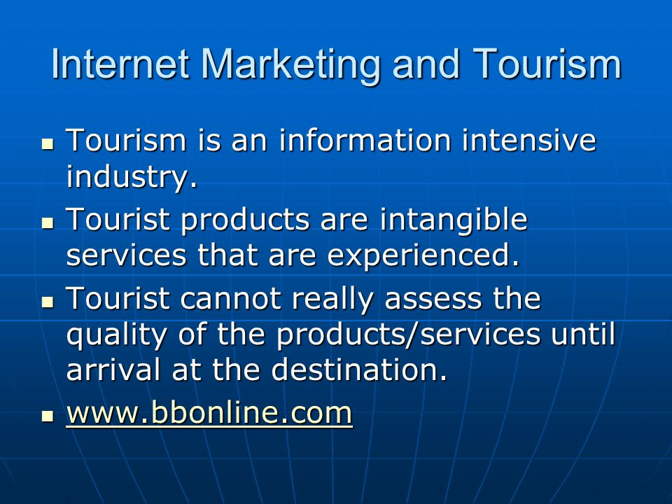 Internet Marketing and Tourism Tourism is an information intensive industry. Tourism is an information intensive industry. Tourist products are intang