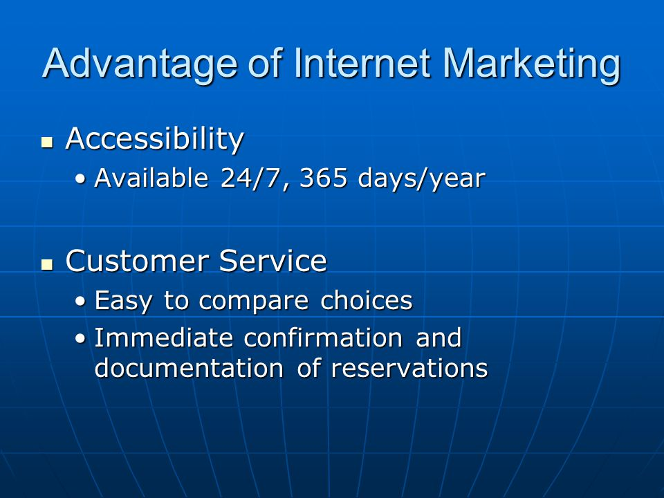 Advantage of Internet Marketing Accessibility Accessibility Available 24/7, 365 days/yearAvailable 24/7, 365 days/year Customer Service Customer Service Easy to compare choicesEasy to compare choices Immediate confirmation and documentation of reservationsImmediate confirmation and documentation of reservations