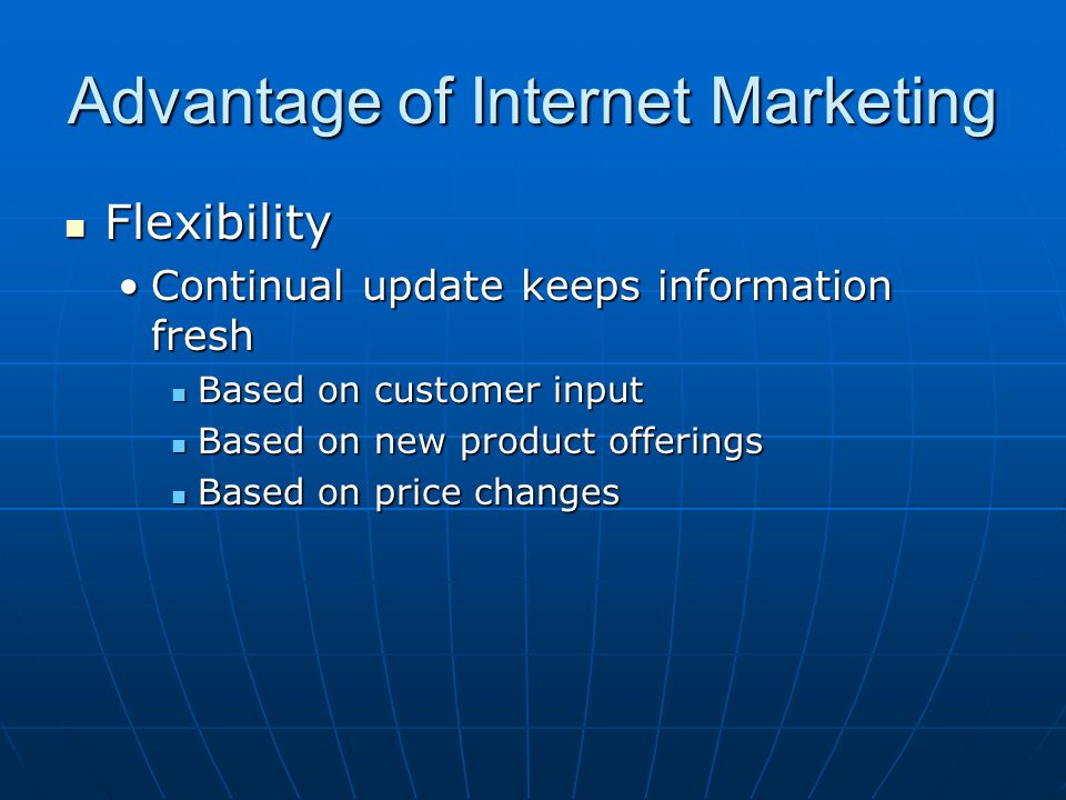 Advantage of Internet Marketing Flexibility Flexibility Continual update keeps information freshContinual update keeps information fresh Based on customer input Based on customer input Based on new product offerings Based on new product offerings Based on price changes Based on price changes