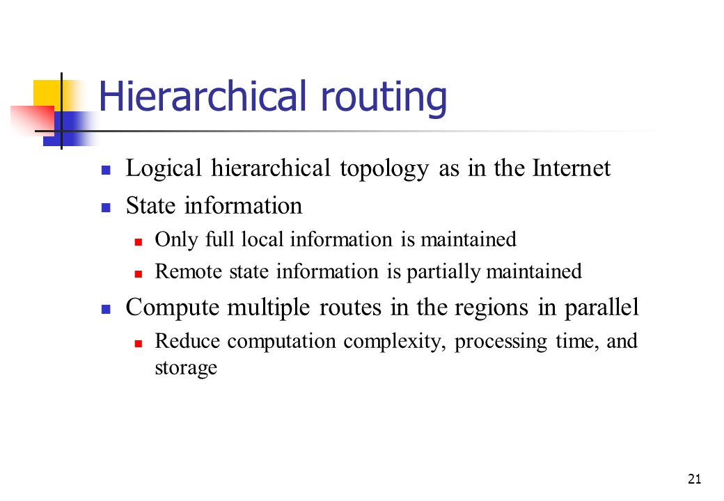 21 Hierarchical routing Logical hierarchical topology as in the Internet State information Only full local information is maintained Remote state info