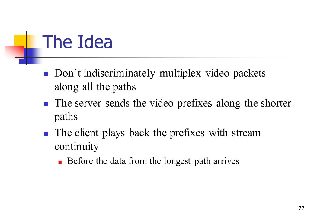 27 The Idea Dont indiscriminately multiplex video packets along all the paths The server sends the video prefixes along the shorter paths The client p