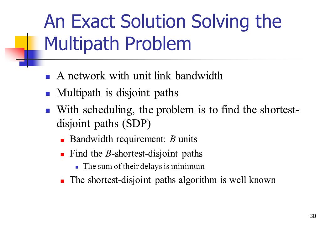 30 An Exact Solution Solving the Multipath Problem A network with unit link bandwidth Multipath is disjoint paths With scheduling, the problem is to find the shortest- disjoint paths (SDP) Bandwidth requirement: B units Find the B-shortest-disjoint paths The sum of their delays is minimum The shortest-disjoint paths algorithm is well known