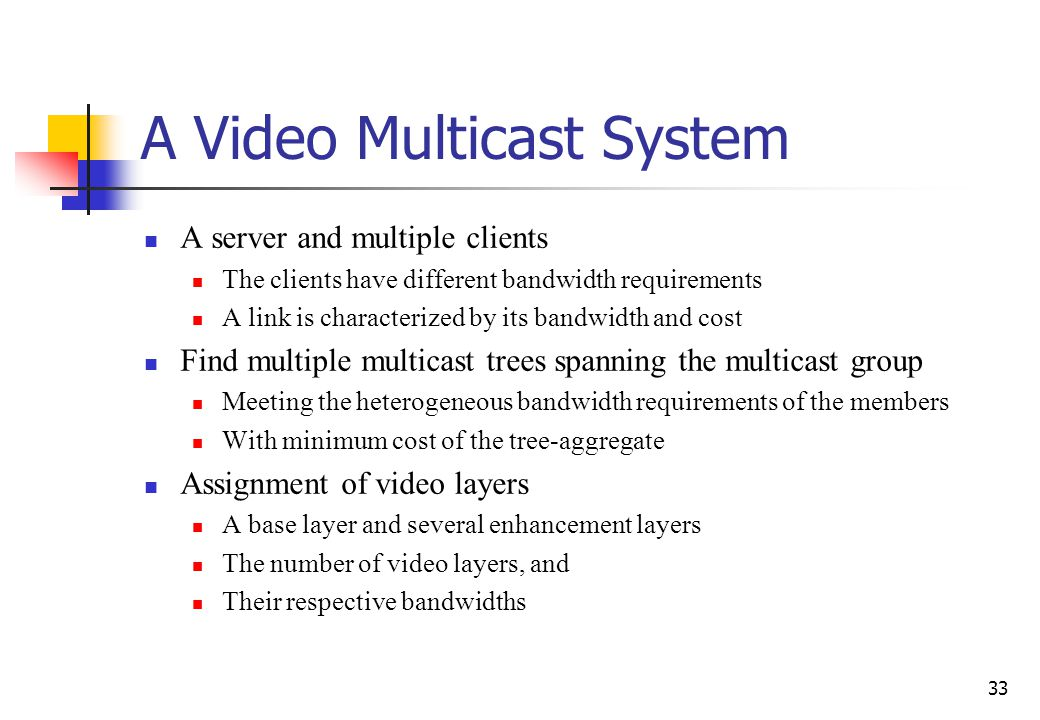 33 A Video Multicast System A server and multiple clients The clients have different bandwidth requirements A link is characterized by its bandwidth a