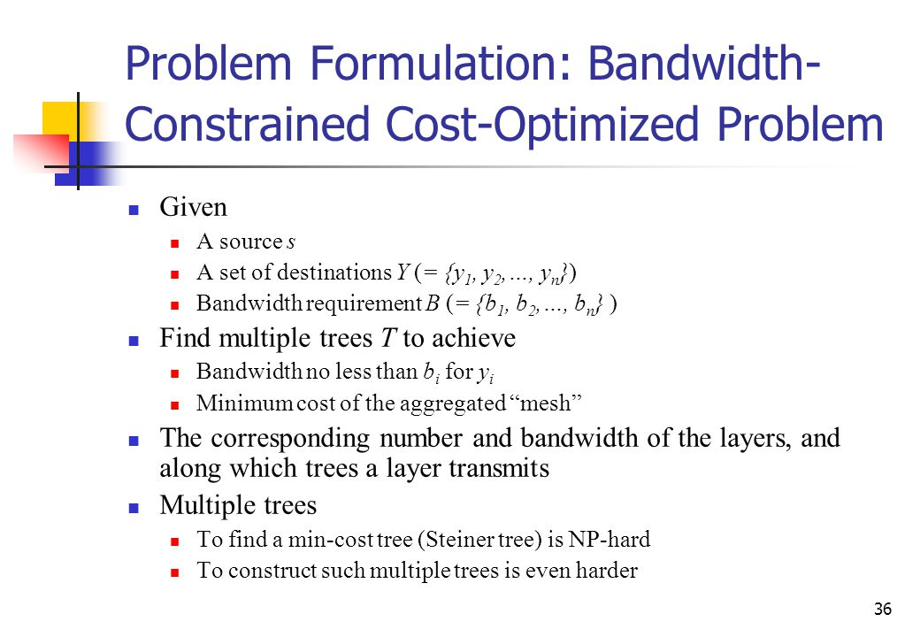 36 Problem Formulation: Bandwidth- Constrained Cost-Optimized Problem Given A source s A set of destinations Y (= {y 1, y 2,…, y n }) Bandwidth requirement B (= {b 1, b 2,…, b n } ) Find multiple trees T to achieve Bandwidth no less than b i for y i Minimum cost of the aggregated mesh The corresponding number and bandwidth of the layers, and along which trees a layer transmits Multiple trees To find a min-cost tree (Steiner tree) is NP-hard To construct such multiple trees is even harder