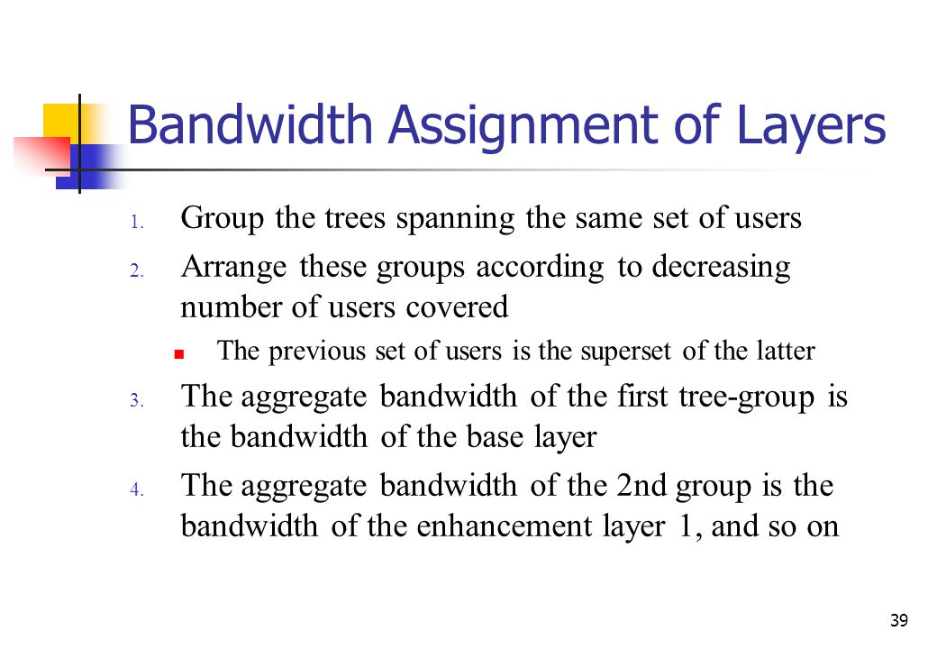 39 Bandwidth Assignment of Layers 1. Group the trees spanning the same set of users 2. Arrange these groups according to decreasing number of users co