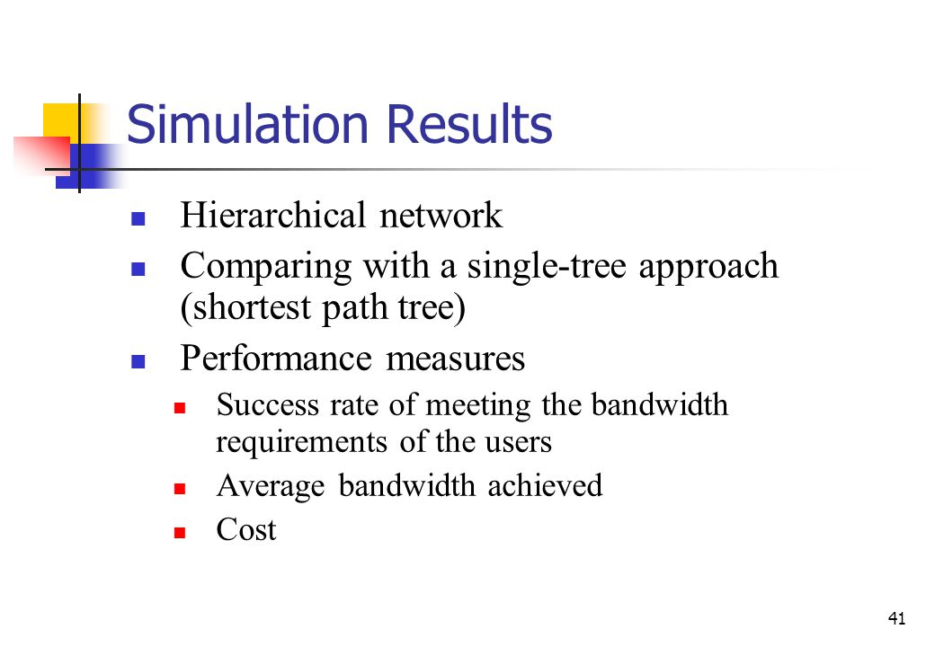 41 Simulation Results Hierarchical network Comparing with a single-tree approach (shortest path tree) Performance measures Success rate of meeting the bandwidth requirements of the users Average bandwidth achieved Cost