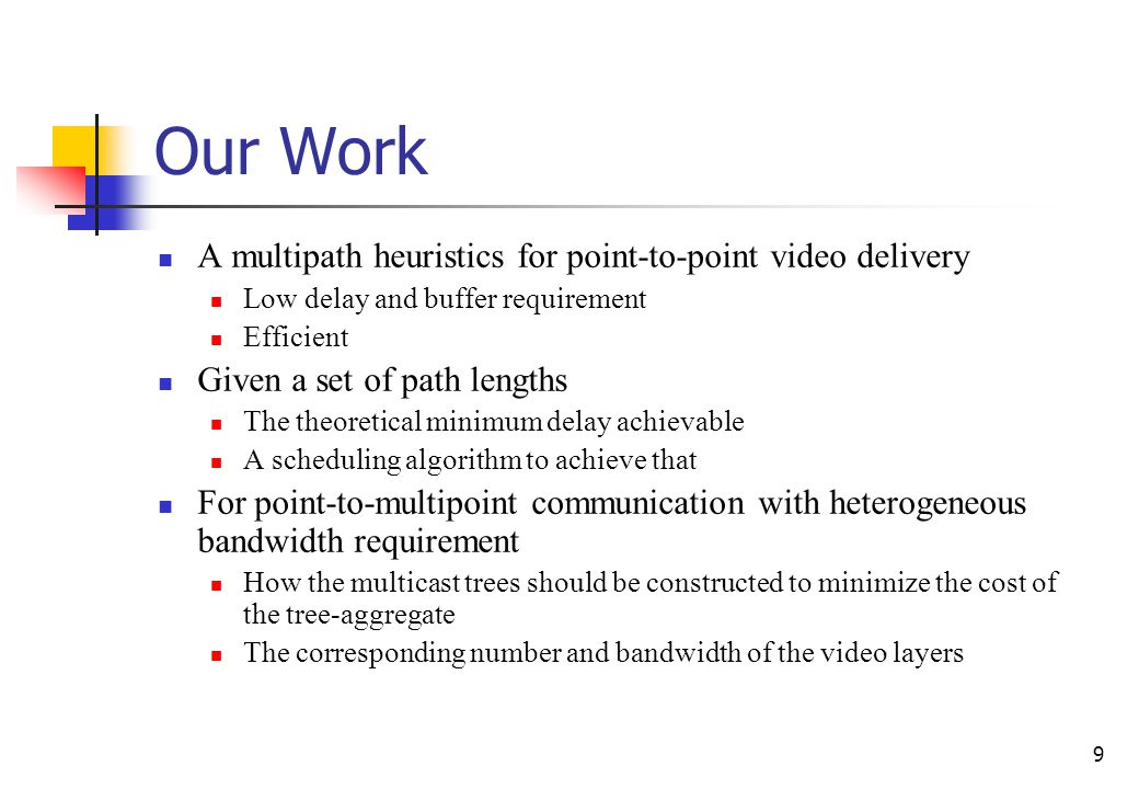 9 Our Work A multipath heuristics for point-to-point video delivery Low delay and buffer requirement Efficient Given a set of path lengths The theoretical minimum delay achievable A scheduling algorithm to achieve that For point-to-multipoint communication with heterogeneous bandwidth requirement How the multicast trees should be constructed to minimize the cost of the tree-aggregate The corresponding number and bandwidth of the video layers