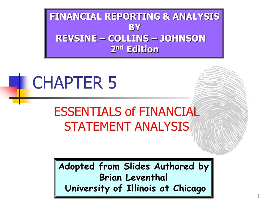 1 CHAPTER 5 ESSENTIALS of FINANCIAL STATEMENT ANALYSIS Adopted from Slides Authored by Brian Leventhal University of Illinois at Chicago University of Illinois at Chicago FINANCIAL REPORTING & ANALYSIS BY REVSINE – COLLINS – JOHNSON 2 nd Edition