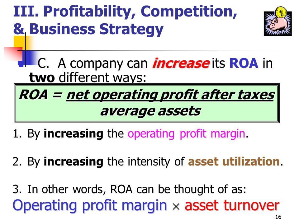 15 III.Profitability, Competition, & Business Strategy profit performance B. Most evaluations of profit performance begin with the return on assets (R