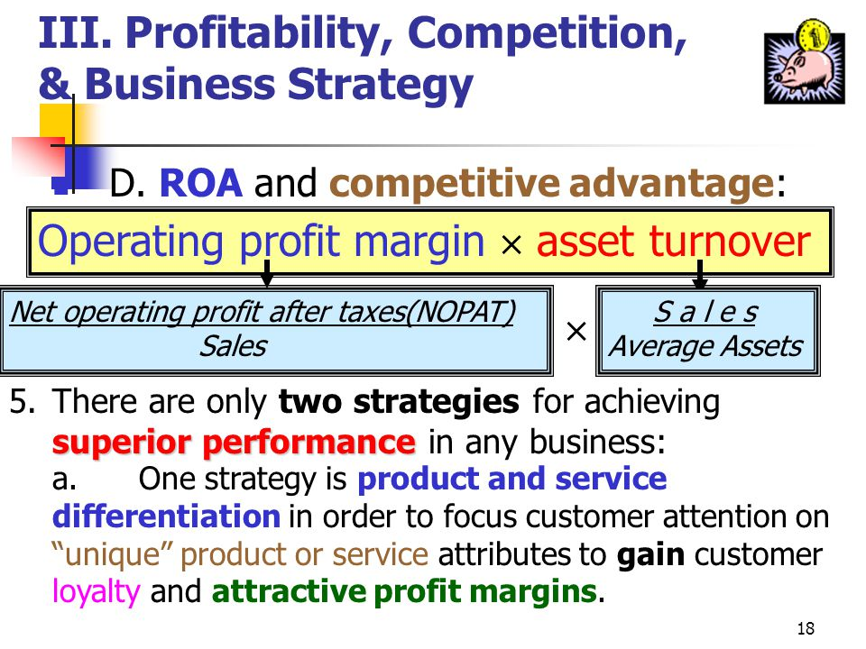 17 III.Profitability, Competition, & Business Strategy increase C. A company can increase its ROA in two different ways: ROA = net operating profit af
