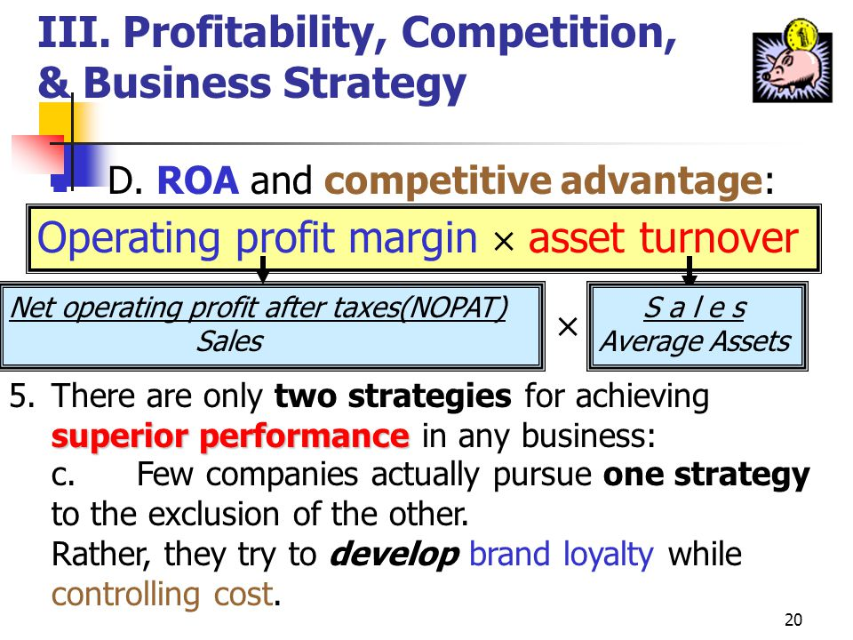 19 III.Profitability, Competition, & Business Strategy D. ROA and competitive advantage: Operating profit margin asset turnover Net operating profit a