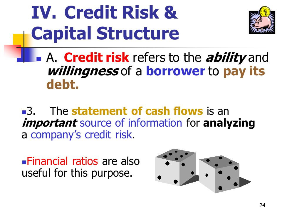 23 IV. Credit Risk & Capital Structure A.Credit risk refers to the ability and willingness of a borrower to pay its debt. 2.Willingness to pay depends