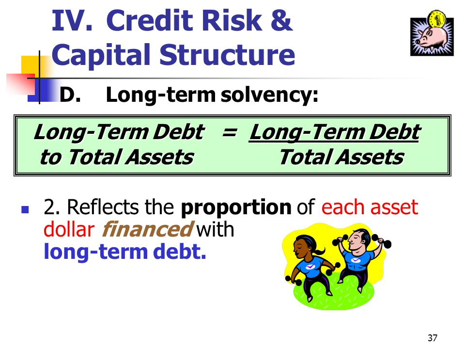 36 IV. Credit Risk & Capital Structure D.Long-term solvency: 1.Debt ratios provide information about the amount of long-term debt in a companys financ