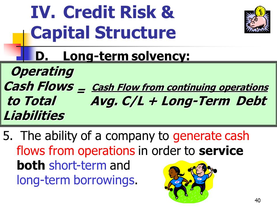 39 4.Ability to generate a stream of inflows sufficient to make principal and interest payments. The interest coverage ratio is commonly used for this
