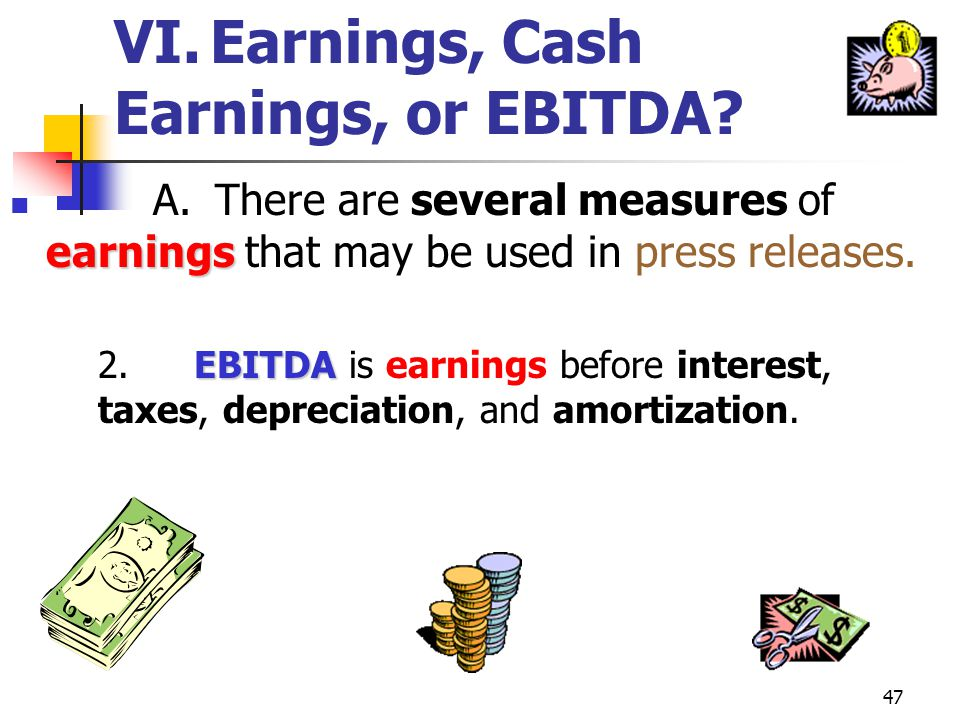 46 VI.Earnings, Cash Earnings, or EBITDA? earnings A. There are several measures of earnings that may be used in press releases. 1.GAAP earnings are t
