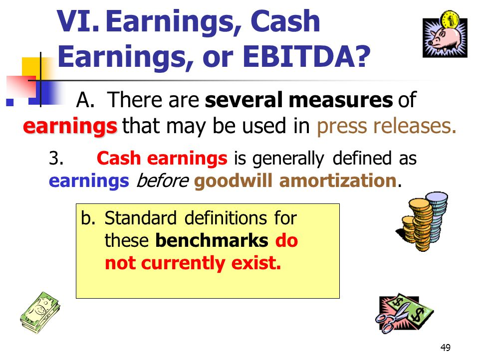 48 VI.Earnings, Cash Earnings, or EBITDA? earnings A. There are several measures of earnings that may be used in press releases. 3.Cash earnings is ge