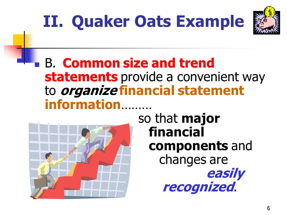 6 II.Quaker Oats Example Common size and trend statements B.Common size and trend statements provide a convenient way to organize financial statement information……… so that major financial components and changes are easily recognized.