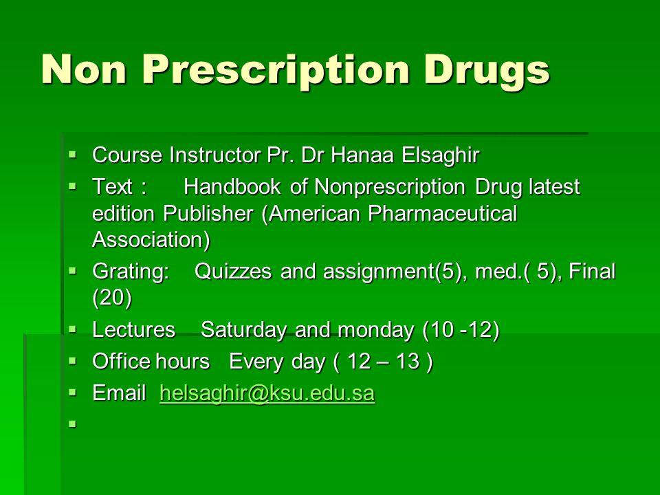 Non Prescription Drugs Course Instructor Pr. Dr Hanaa Elsaghir Course Instructor Pr. Dr Hanaa Elsaghir Text : Handbook of Nonprescription Drug latest