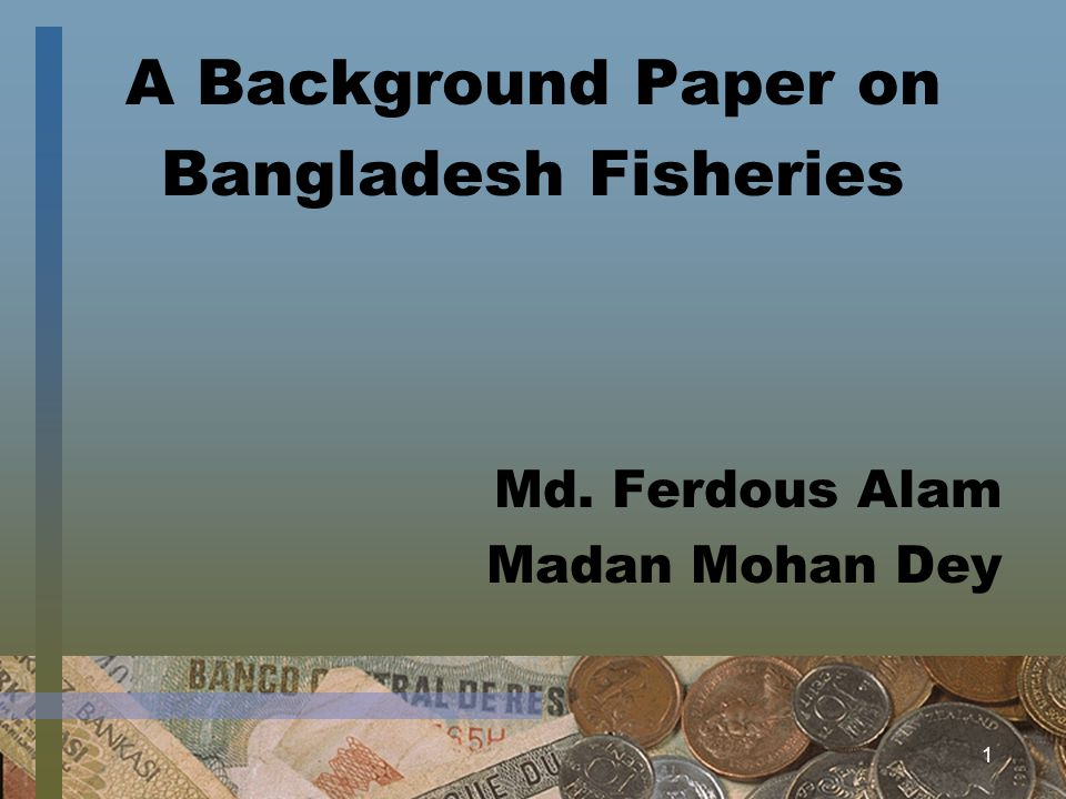 1 A Background Paper on Bangladesh Fisheries Md. Ferdous Alam Madan Mohan Dey