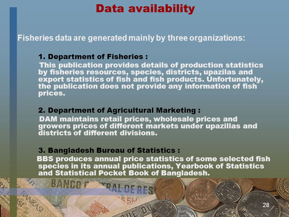 28 Data availability Fisheries data are generated mainly by three organizations: 1. Department of Fisheries : This publication provides details of pro