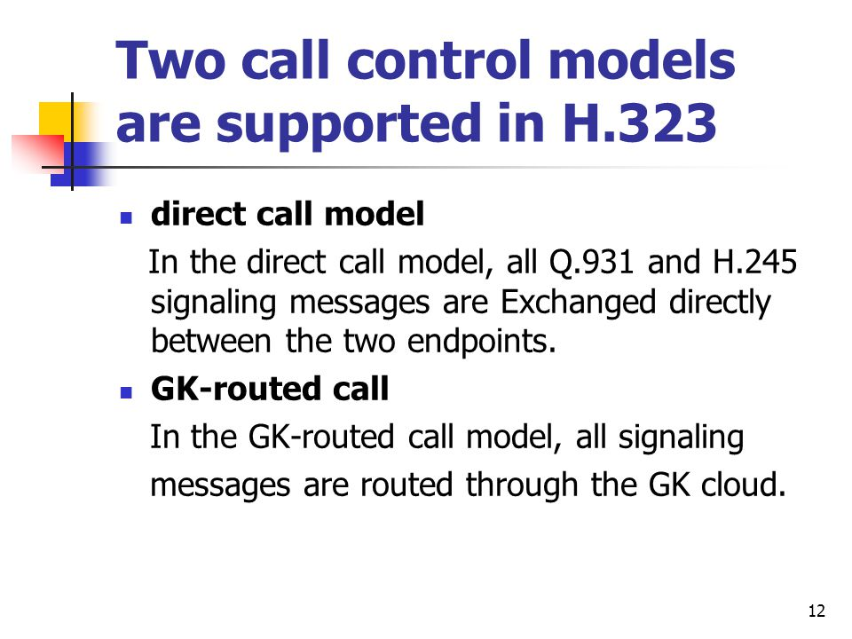 12 Two call control models are supported in H.323 direct call model In the direct call model, all Q.931 and H.245 signaling messages are Exchanged directly between the two endpoints.