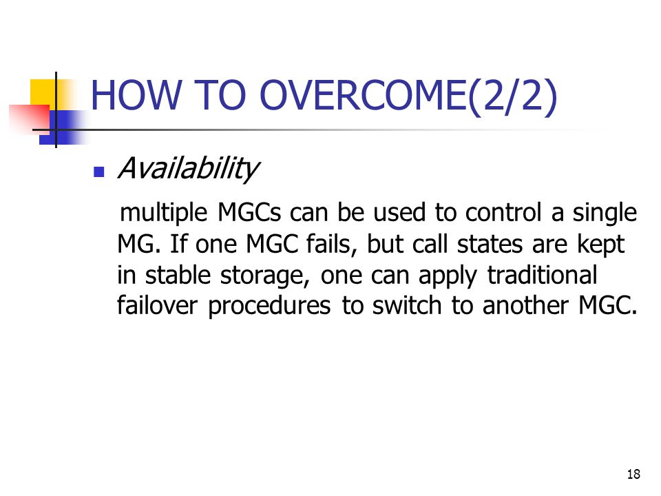 18 HOW TO OVERCOME(2/2) Availability multiple MGCs can be used to control a single MG.