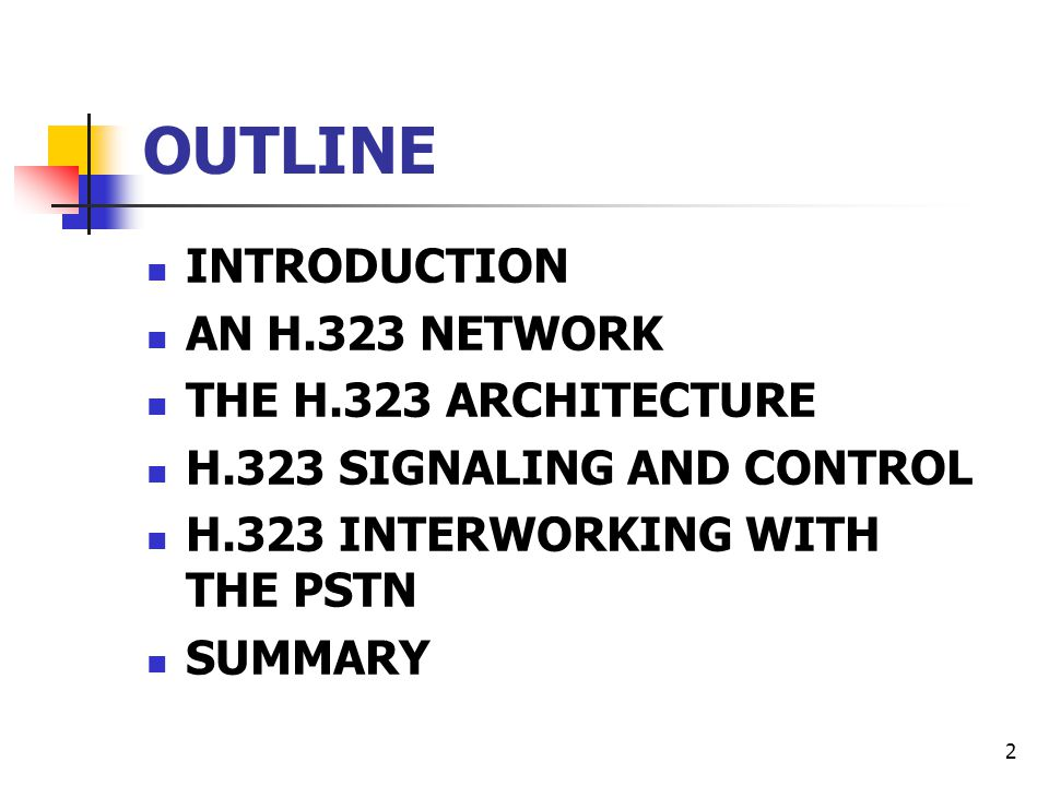 2 OUTLINE INTRODUCTION AN H.323 NETWORK THE H.323 ARCHITECTURE H.323 SIGNALING AND CONTROL H.323 INTERWORKING WITH THE PSTN SUMMARY