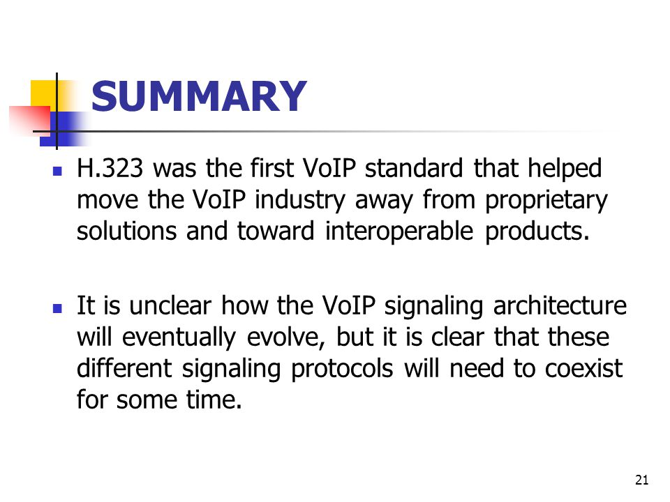 21 SUMMARY H.323 was the first VoIP standard that helped move the VoIP industry away from proprietary solutions and toward interoperable products.