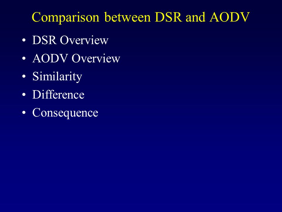 Comparison between DSR and AODV DSR Overview AODV Overview Similarity Difference Consequence
