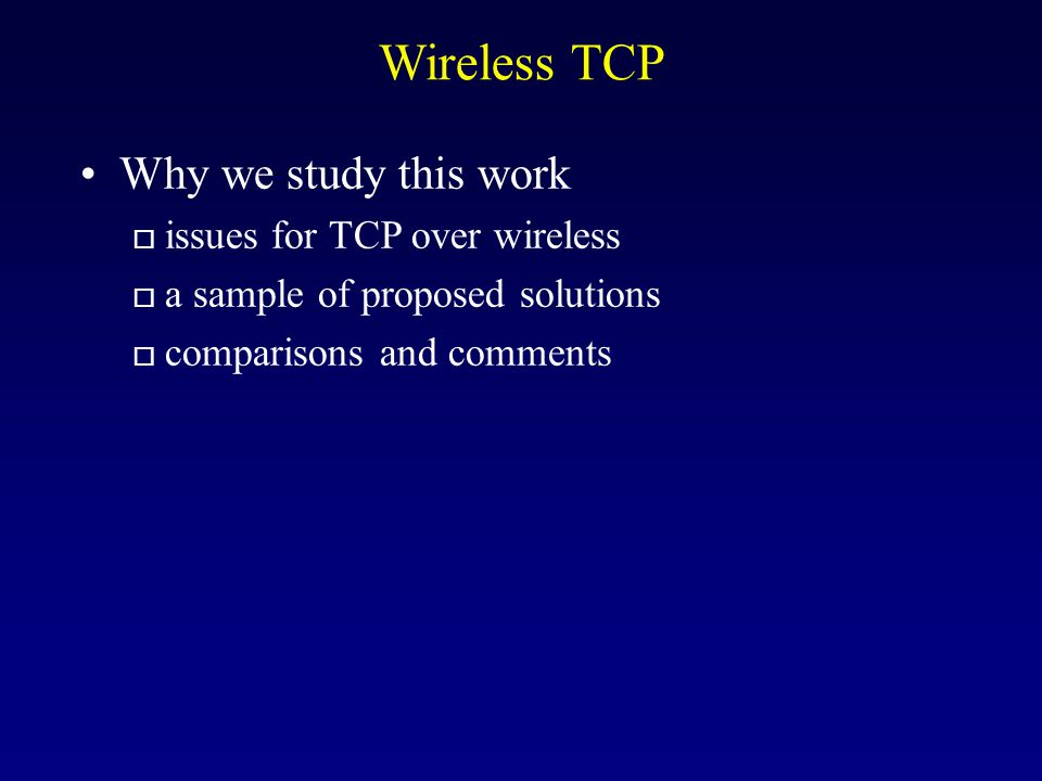 Wireless TCP Why we study this work o issues for TCP over wireless o a sample of proposed solutions o comparisons and comments