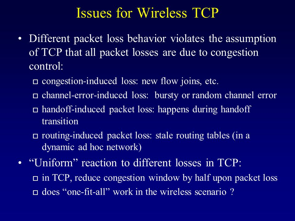 Issues for Wireless TCP Different packet loss behavior violates the assumption of TCP that all packet losses are due to congestion control: o congestion-induced loss: new flow joins, etc.
