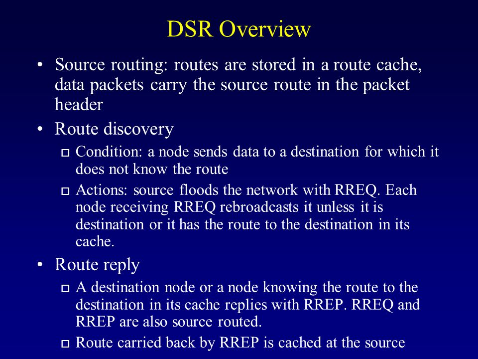 DSR Overview Source routing: routes are stored in a route cache, data packets carry the source route in the packet header Route discovery o Condition: a node sends data to a destination for which it does not know the route o Actions: source floods the network with RREQ.