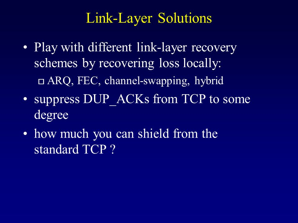 Link-Layer Solutions Play with different link-layer recovery schemes by recovering loss locally: o ARQ, FEC, channel-swapping, hybrid suppress DUP_ACKs from TCP to some degree how much you can shield from the standard TCP